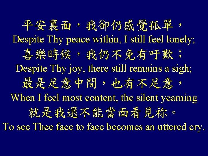 平安裏面,我卻仍感覺孤單, Despite Thy peace within, I still feel lonely; 喜樂時候,我仍不免有吁歎; Despite Thy joy, there