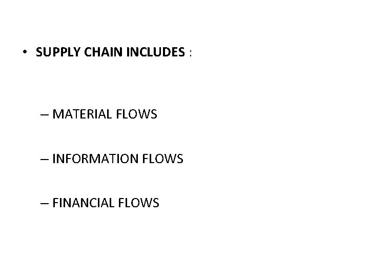• SUPPLY CHAIN INCLUDES : – MATERIAL FLOWS – INFORMATION FLOWS – FINANCIAL