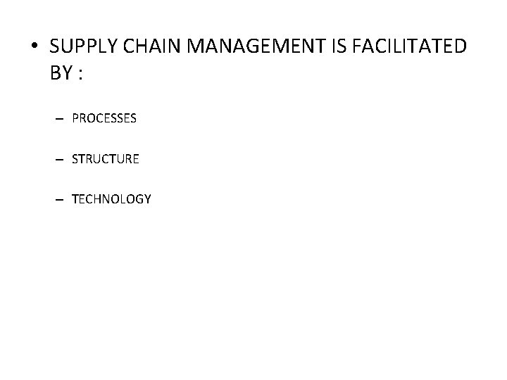 • SUPPLY CHAIN MANAGEMENT IS FACILITATED BY : – PROCESSES – STRUCTURE –