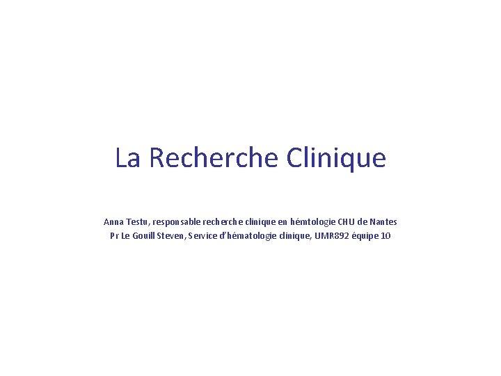 La Recherche Clinique Anna Testu, responsable recherche clinique en hémtologie CHU de Nantes Pr