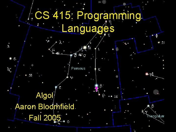 CS 415: Programming Languages Algol Aaron Bloomfield Fall 2005