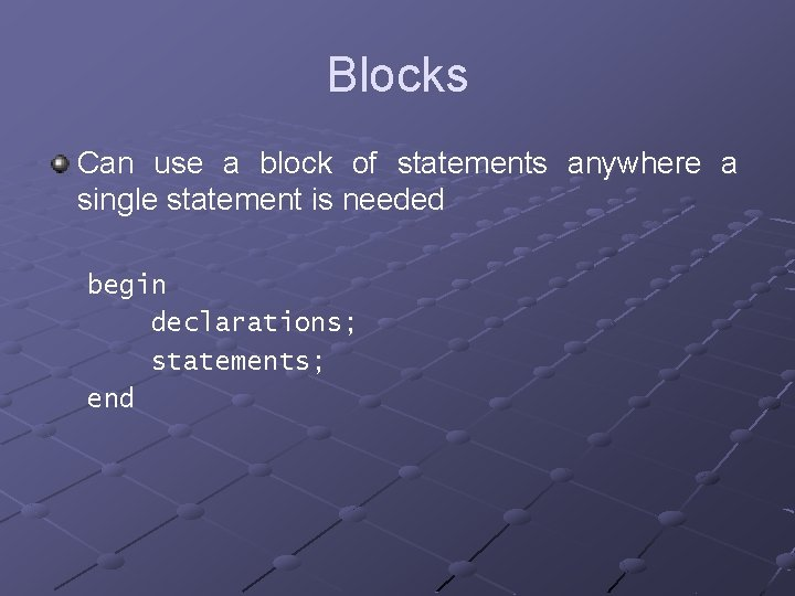 Blocks Can use a block of statements anywhere a single statement is needed begin