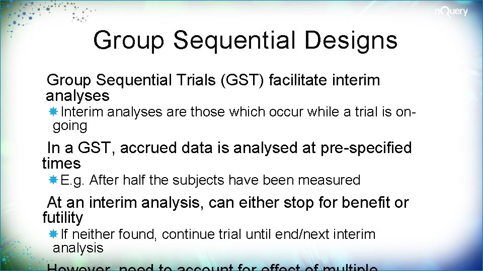 Group Sequential Designs Group Sequential Trials (GST) facilitate interim analyses Interim analyses are those