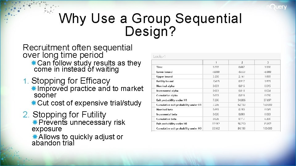 Why Use a Group Sequential Design? Recruitment often sequential over long time period Can