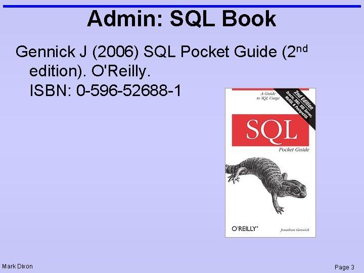Admin: SQL Book Gennick J (2006) SQL Pocket Guide (2 nd edition). O'Reilly. ISBN: