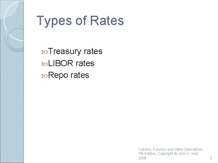 Types of Rates Treasury rates LIBOR rates Repo rates Options, Futures, and Other Derivatives