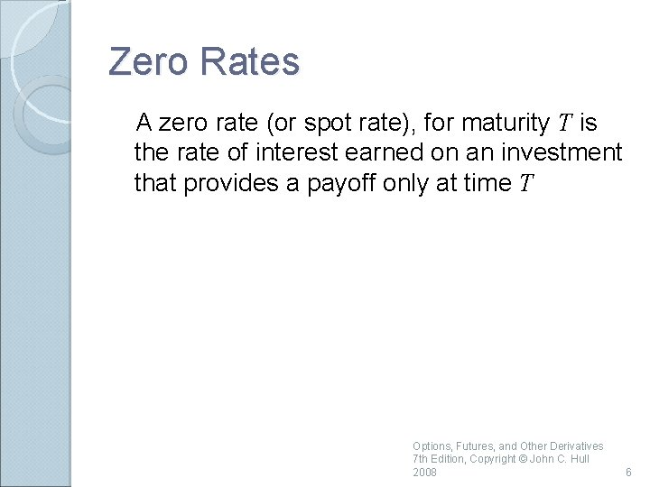 Zero Rates A zero rate (or spot rate), for maturity T is the rate