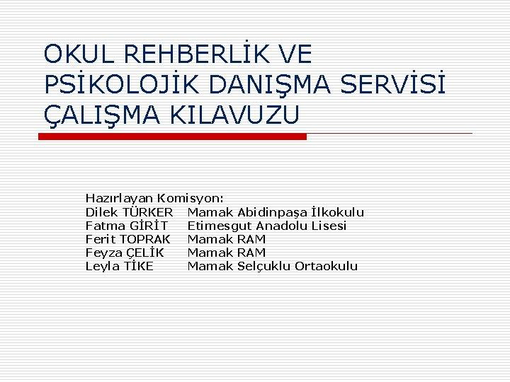 OKUL REHBERLİK VE PSİKOLOJİK DANIŞMA SERVİSİ ÇALIŞMA KILAVUZU Hazırlayan Komisyon: Dilek TÜRKER Mamak Abidinpaşa