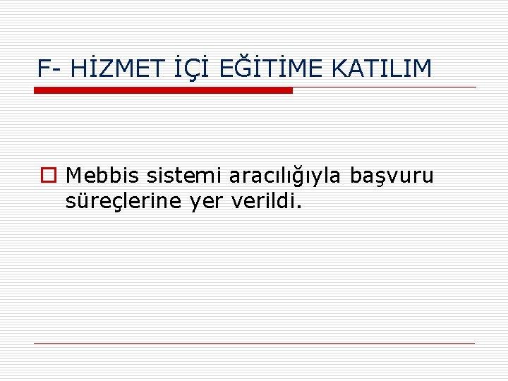 F- HİZMET İÇİ EĞİTİME KATILIM o Mebbis sistemi aracılığıyla başvuru süreçlerine yer verildi.