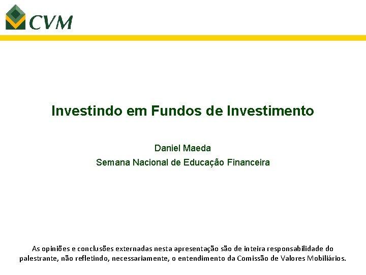 Investindo em Fundos de Investimento Daniel Maeda Semana Nacional de Educação Financeira As opiniões