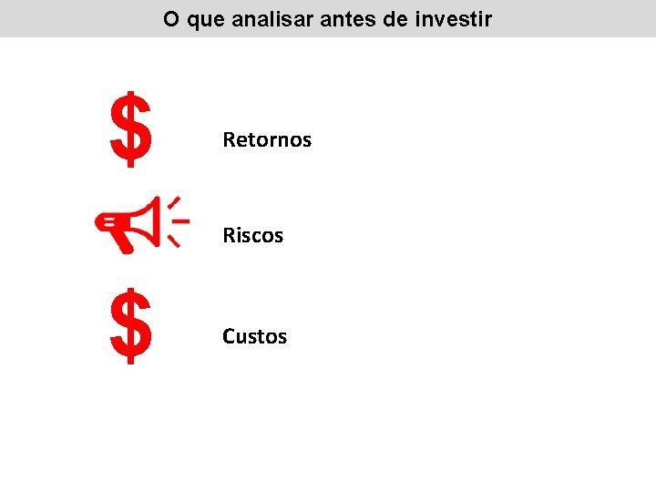 O que analisar antes de investir $ Retornos Riscos $ Custos