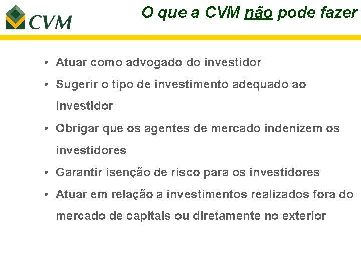 O que a CVM não pode fazer • Atuar como advogado do investidor •