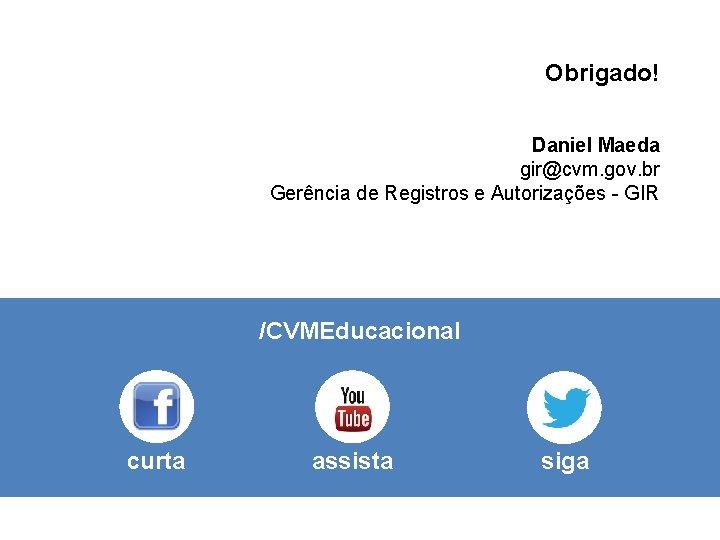 Obrigado! Daniel Maeda gir@cvm. gov. br Gerência de Registros e Autorizações - GIR /CVMEducacional