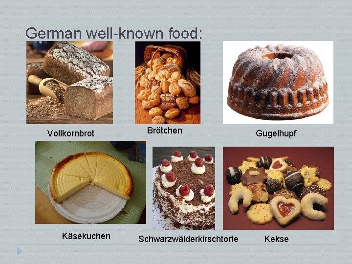 German well-known food: Vollkornbrot Käsekuchen Brötchen Schwarzwälderkirschtorte Gugelhupf Kekse