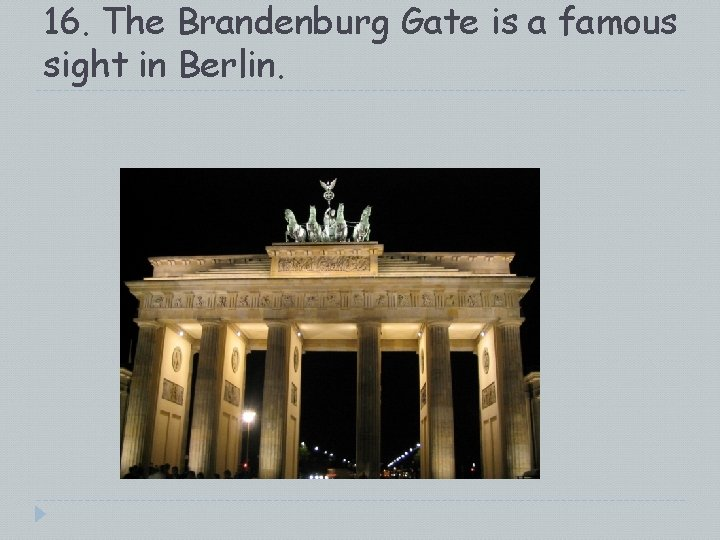 16. The Brandenburg Gate is a famous sight in Berlin.