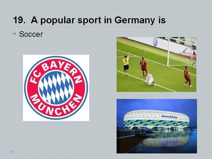19. A popular sport in Germany is Soccer