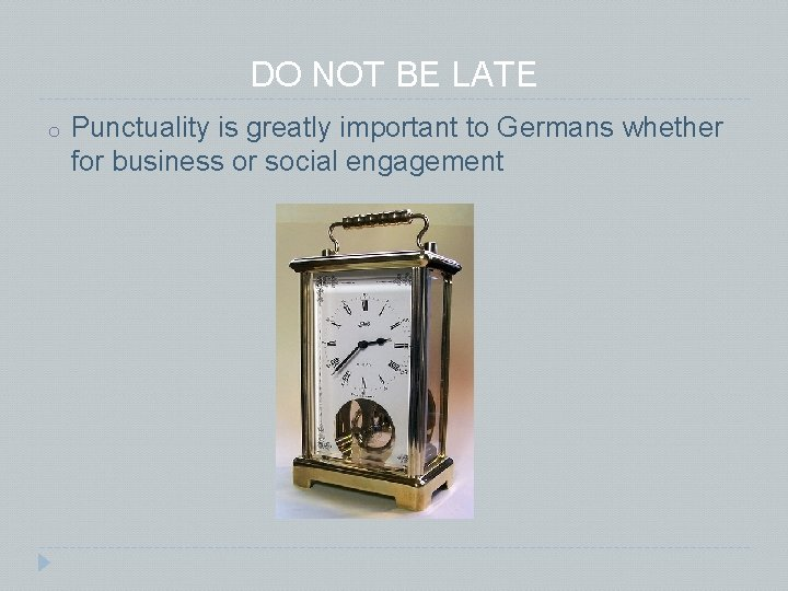 DO NOT BE LATE o Punctuality is greatly important to Germans whether for business