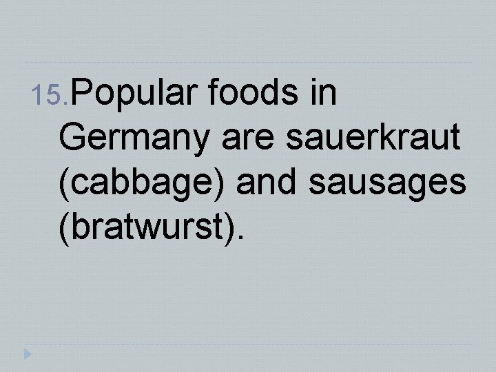 15. Popular foods in Germany are sauerkraut (cabbage) and sausages (bratwurst).