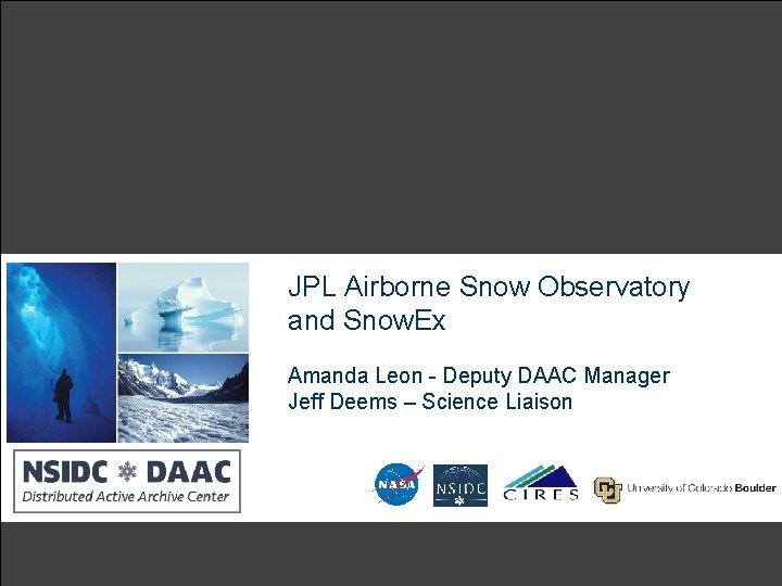 JPL Airborne Snow Observatory and Snow. Ex Amanda Leon - Deputy DAAC Manager Jeff
