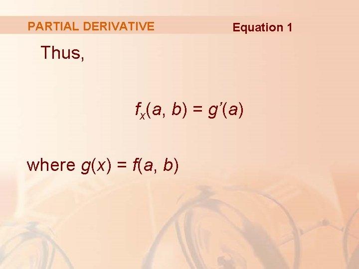 PARTIAL DERIVATIVE Equation 1 Thus, fx(a, b) = g'(a) where g(x) = f(a, b)