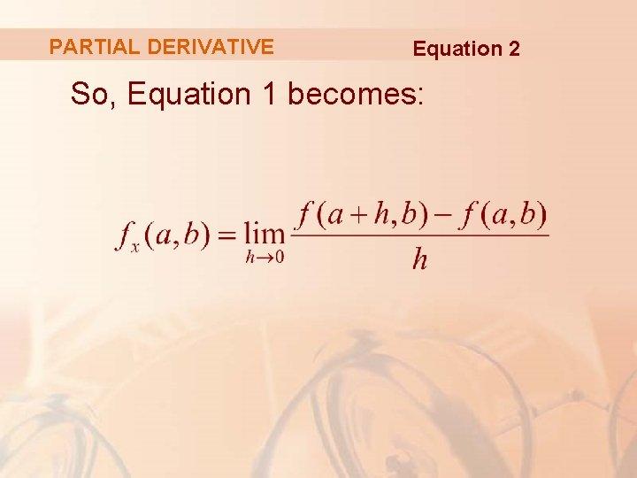 PARTIAL DERIVATIVE Equation 2 So, Equation 1 becomes: