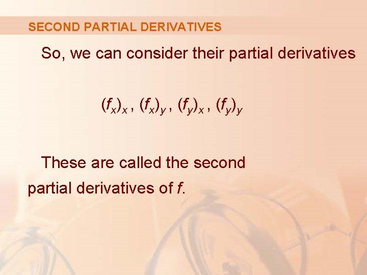 SECOND PARTIAL DERIVATIVES So, we can consider their partial derivatives (fx)x , (fx)y ,