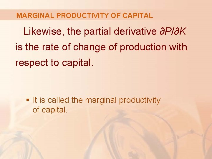 MARGINAL PRODUCTIVITY OF CAPITAL Likewise, the partial derivative ∂P/∂K is the rate of change
