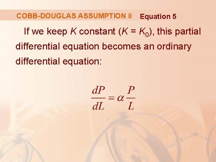 COBB-DOUGLAS ASSUMPTION ii Equation 5 If we keep K constant (K = K 0),