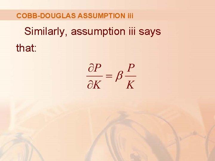 COBB-DOUGLAS ASSUMPTION iii Similarly, assumption iii says that: