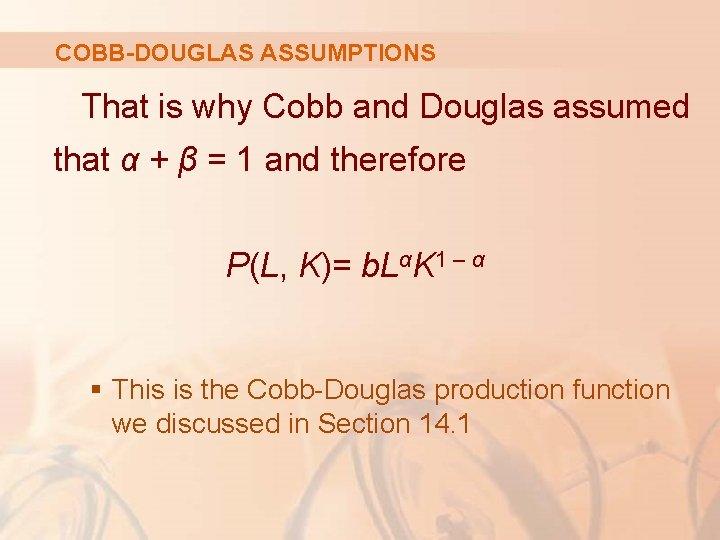 COBB-DOUGLAS ASSUMPTIONS That is why Cobb and Douglas assumed that α + β =