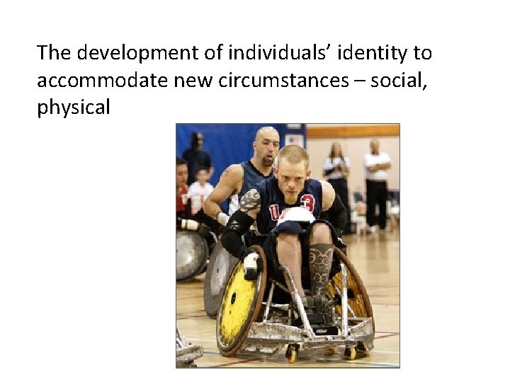The development of individuals' identity to accommodate new circumstances – social, physical