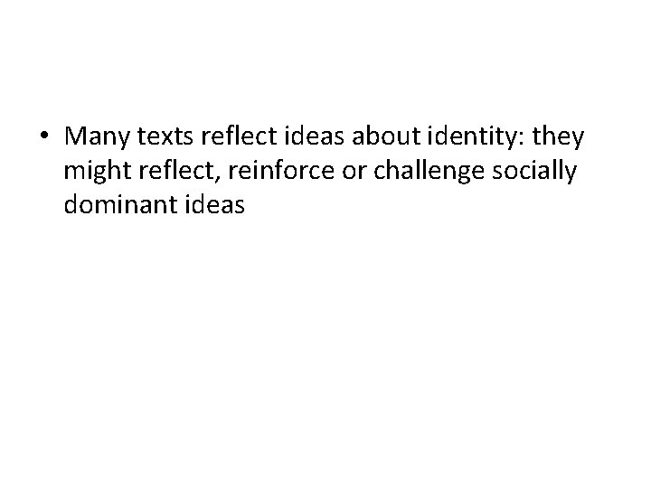 • Many texts reflect ideas about identity: they might reflect, reinforce or challenge