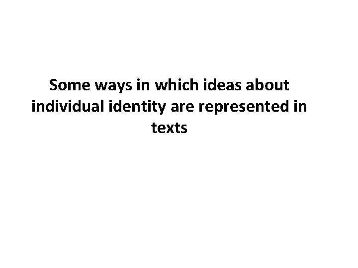 Some ways in which ideas about individual identity are represented in texts