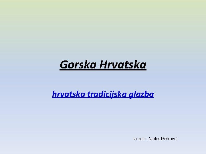 Gorska Hrvatska hrvatska tradicijska glazba Izradio: Matej Petrović