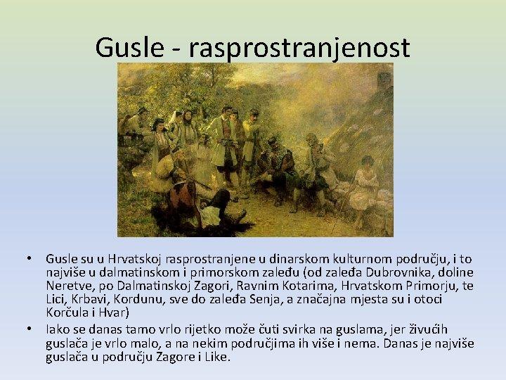 Gusle - rasprostranjenost • Gusle su u Hrvatskoj rasprostranjene u dinarskom kulturnom području, i
