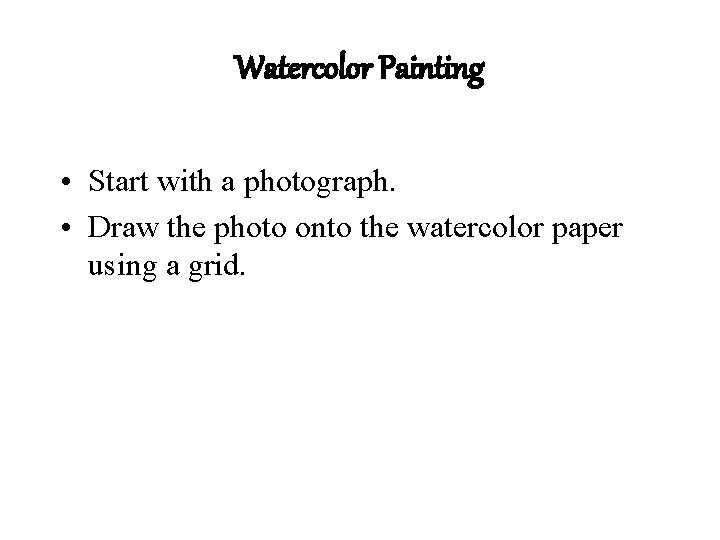 Watercolor Painting • Start with a photograph. • Draw the photo onto the watercolor