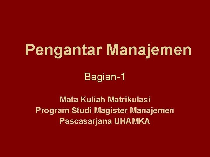 Pengantar Manajemen Bagian-1 Mata Kuliah Matrikulasi Program Studi Magister Manajemen Pascasarjana UHAMKA