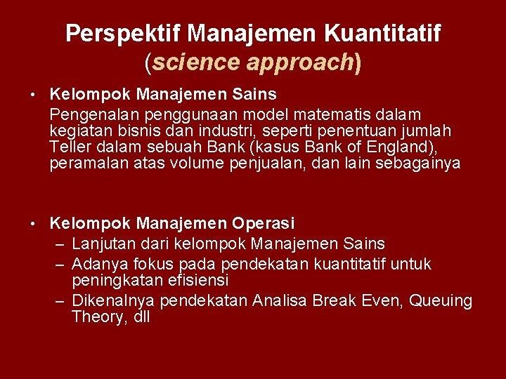 Perspektif Manajemen Kuantitatif (science approach) • Kelompok Manajemen Sains Pengenalan penggunaan model matematis dalam