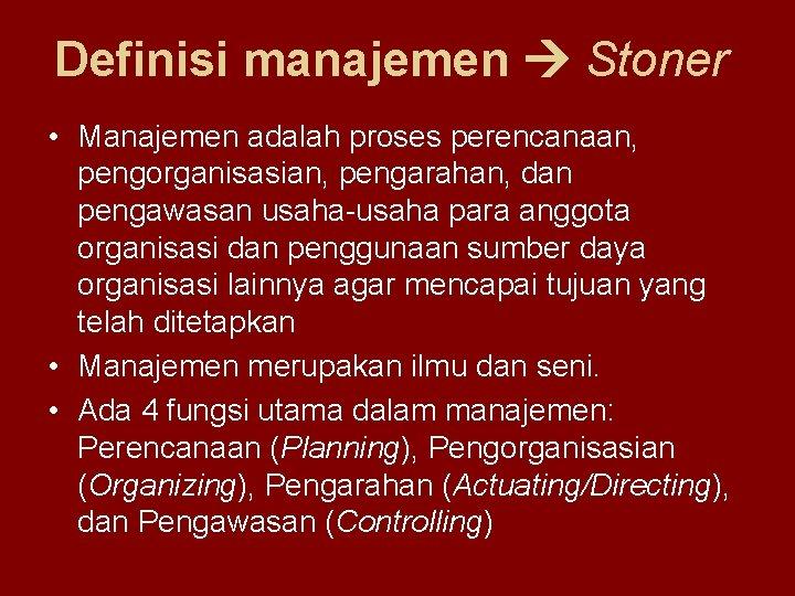 Definisi manajemen Stoner • Manajemen adalah proses perencanaan, pengorganisasian, pengarahan, dan pengawasan usaha-usaha para