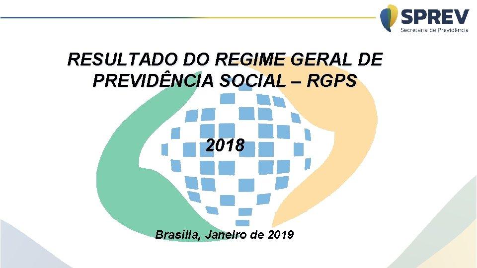 RESULTADO DO REGIME GERAL DE PREVIDÊNCIA SOCIAL – RGPS 2018 Brasília, Janeiro de 2019