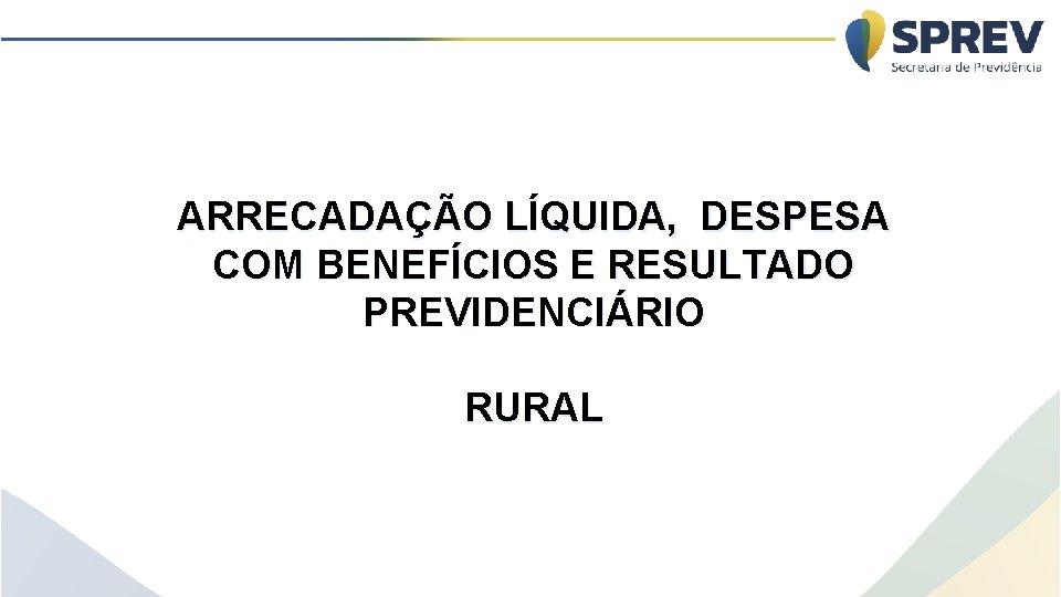 ARRECADAÇÃO LÍQUIDA, DESPESA COM BENEFÍCIOS E RESULTADO PREVIDENCIÁRIO RURAL