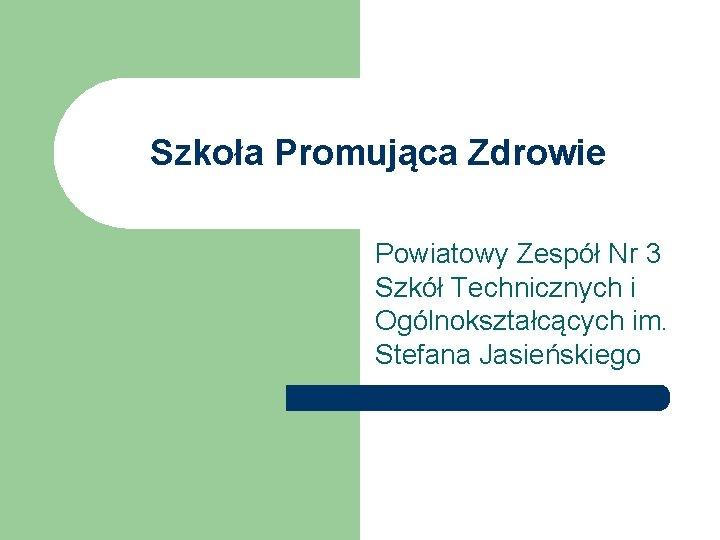 Szkoła Promująca Zdrowie Powiatowy Zespół Nr 3 Szkół Technicznych i Ogólnokształcących im. Stefana Jasieńskiego