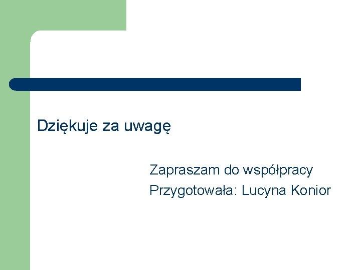 Dziękuje za uwagę Zapraszam do współpracy Przygotowała: Lucyna Konior