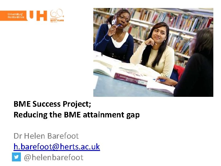 BME Success Project; Reducing the BME attainment gap Dr Helen Barefoot h. barefoot@herts. ac.