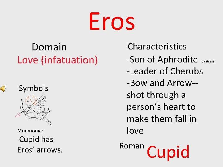 Eros Domain Love (infatuation) Symbols Mnemonic: Cupid has Eros' arrows. Characteristics -Son of Aphrodite