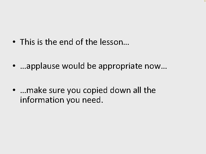 • This is the end of the lesson… • …applause would be appropriate
