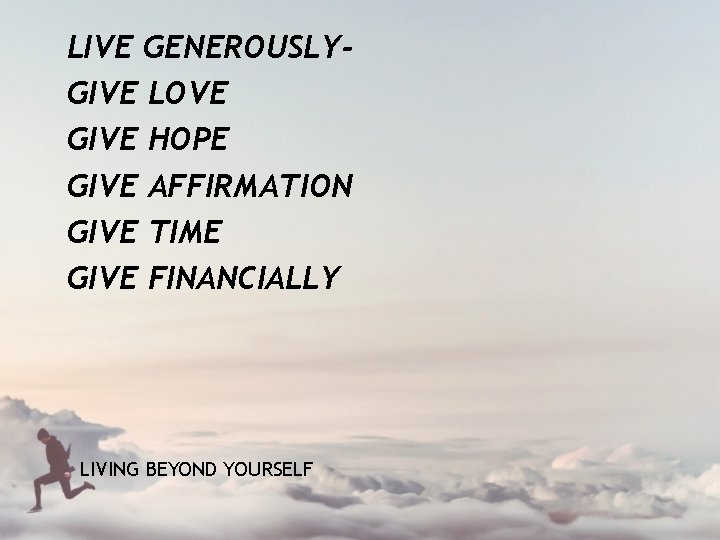 LIVE GENEROUSLYGIVE LOVE GIVE HOPE GIVE AFFIRMATION GIVE TIME GIVE FINANCIALLY LIVING BEYOND YOURSELF
