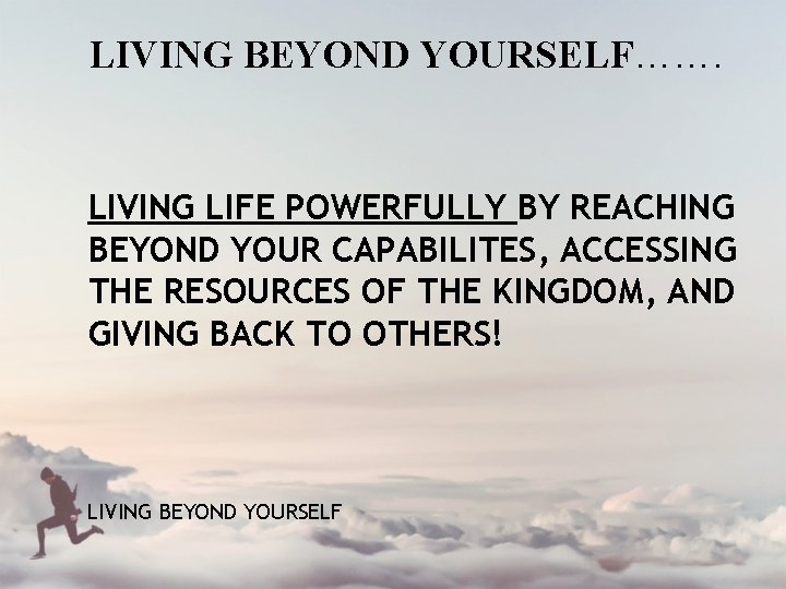 LIVING BEYOND YOURSELF……. LIVING LIFE POWERFULLY BY REACHING BEYOND YOUR CAPABILITES, ACCESSING THE RESOURCES