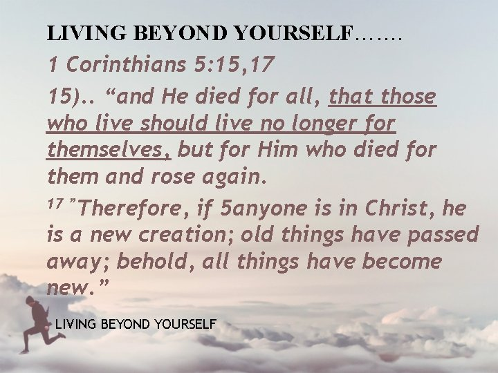 """LIVING BEYOND YOURSELF……. 1 Corinthians 5: 15, 17 15). . """"and He died for"""