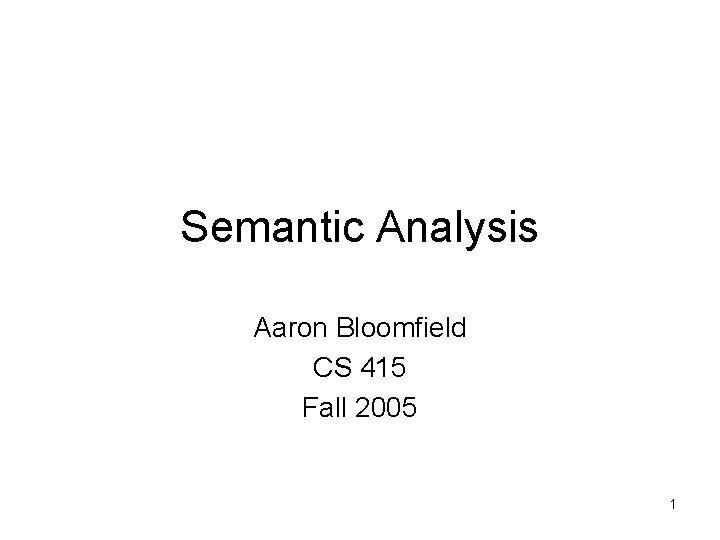 Semantic Analysis Aaron Bloomfield CS 415 Fall 2005 1